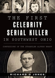 First Celebrity Serial Killer in Southwest Ohio, The - Confessions of the Strangler Alfred Knapp ebook by Richard O Jones