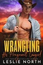 Wrangling His Pregnant Cowgirl - Beckett Brothers, #3 ebook by Leslie North