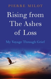 Rising from the Ashes of Loss - My Voyage Through Grief ebook by Pierre Milot