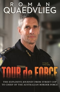 Tour de Force - The explosive journey from street cop to chief of Australian Border Force ebook by Roman Quaedvlieg
