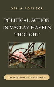 Political Action in Václav Havel's Thought - The Responsibility of Resistance ebook by Delia Popescu