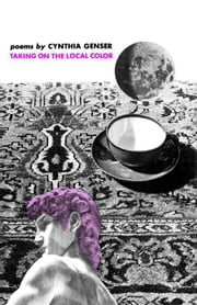 Taking on the Local Color - Poems ebook by Cynthia Genser
