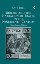 Britain and the Narration of Travel in the Nineteenth Century - Texts, Images, Objects ebook by Kate Hill