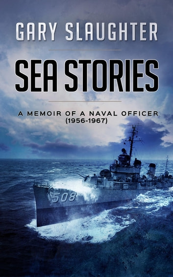 Sea Stories - A Memoir of a Naval Officer (1956-1967) ebook by Gary Slaughter
