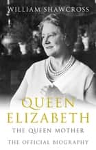 Queen Elizabeth the Queen Mother - The Official Biography ebook by William Shawcross