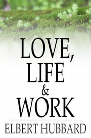 Love, Life & Work - Being a Book of Opinions Reasonably Good-Natured Concerning How to Attain the Highest Happiness for One's Self with the Least Possible Harm to Others ebook by Elbert Hubbard