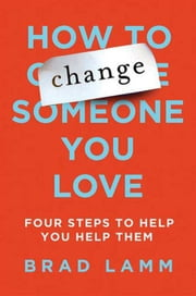 How to Change Someone You Love - Four Steps to Help You Help Them ebook by Brad Lamm
