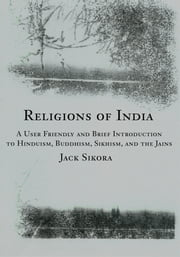 Religions of India - A User Friendly and Brief Introduction to Hinduism, Buddhism, Sikhism, and the Jains ebook by Jack Sikora