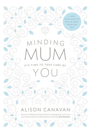 Minding Mum – It's Time to Take Care of You - A New Mum's Guide to Feeling Great, Inside and Out ebook by Alison Canavan