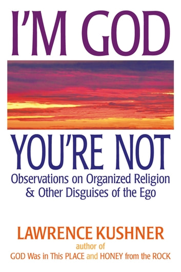 I'm God; You're Not - Observations on Organized Religion & Other Disguises of the Ego ebook by Rabbi Lawrence Kushner