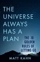The Universe Always Has a Plan - The 10 Golden Rules of Letting Go ebook by Matt Kahn