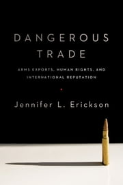 Dangerous Trade - Arms Exports, Human Rights, and International Reputation ebook by Jennifer Erickson