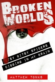Broken Worlds: Vol 04 - Itsy Bitsy Spiders Digging In My Brain ebook by Matthew Tonks