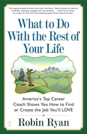 What to Do with The Rest of Your Life - America's Top Career Coach Shows You How to Find or Create the Job You'll LOVE ebook by Robin Ryan