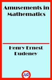 Amusements in Mathematics (Illustrated) ebook by Henry Ernest Dudeney