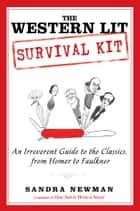 The Western Lit Survival Kit - An Irreverent Guide to the Classics, from Homer to Faulkner ebook by Sandra Newman