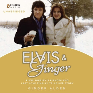 Elvis and Ginger - Elvis Presley's Fiancée and Last Love Finally Tells Her Story audiobook by Ginger Alden