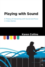 Playing with Sound - A Theory of Interacting with Sound and Music in Video Games ebook by Karen Collins