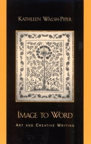 Image to Word - Art and Creative Writing ebook by Kathleen Walsh-Piper