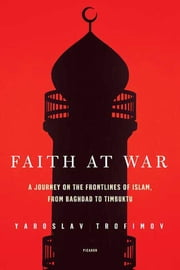 Faith at War - A Journey on the Frontlines of Islam, from Baghdad to Timbuktu ebook by Yaroslav Trofimov