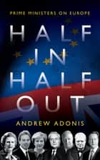 Half In, Half Out - Prime Ministers on Europe ebook by Andrew Adonis