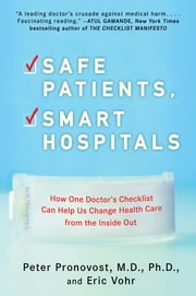 Safe Patients, Smart Hospitals - How One Doctor's Checklist Can Help Us Change Health Care from the Inside Out ebook by Peter Pronovost,Eric Vohr
