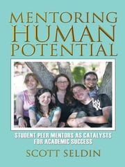 Mentoring Human Potential - Student Peer Mentors as Catalysts for Academic Success ebook by Scott Seldin