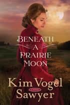 Beneath a Prairie Moon - A Novel ebook by Kim Vogel Sawyer