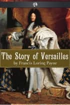 The Story of Versailles ebook by Francis Loring Payne