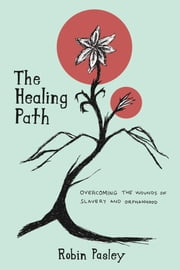 The Healing Path - Overcoming the Wounds of Orphanhood and Slavery ebook by Robin Pasley