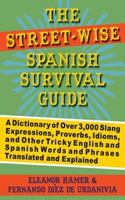 The Street-Wise Spanish Survival Guide - A Dictionary of Over 3,000 Slang Expressions, Proverbs, Idioms, and Other Tricky English and Spanish Words and Phrases Translated and Explained ebook by Eleanor Hamer, Fernando Díez de Urdanivia