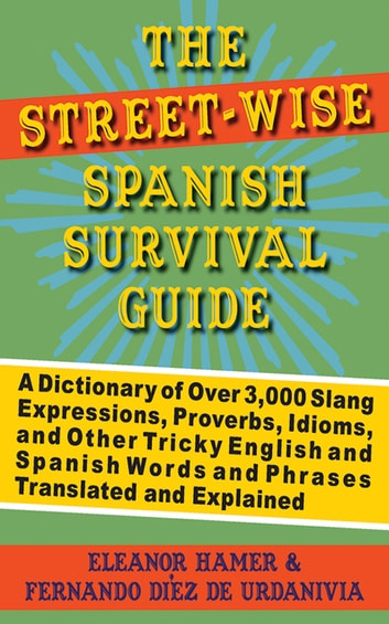 The Street-Wise Spanish Survival Guide - A Dictionary of Over 3,000 Slang Expressions, Proverbs, Idioms, and Other Tricky English and Spanish Words and Phrases Translated and Explained ebook by Eleanor Hamer,Fernando Díez de Urdanivia