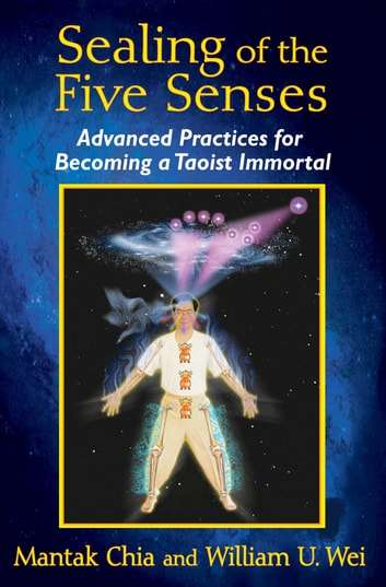 Sealing of the Five Senses - Advanced Practices for Becoming a Taoist Immortal ebook by Mantak Chia,William U. Wei