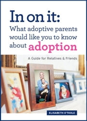 In On It: What Adoptive Parents Would Like You To Know About Adoption. A Guide for Relatives and Friends ebook by Elisabeth O'Toole