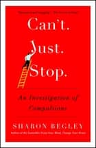 Can't Just Stop - An Investigation of Compulsions eBook by Sharon Begley