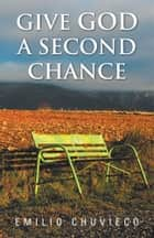 Give God a Second Chance ebook by Emilio Chuvieco
