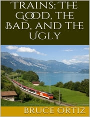 Trains: The Good, the Bad, and the Ugly ebook by Bruce Ortiz