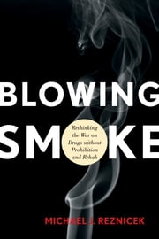 Blowing Smoke - Rethinking the War on Drugs without Prohibition and Rehab ebook by Michael J. Reznicek