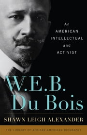 W. E. B. Du Bois - An American Intellectual and Activist ebook by Shawn Leigh Alexander