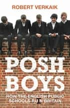Posh Boys - How the English Public Schools Ruin Britain ebook by Robert Verkaik