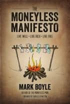 The Moneyless Manifesto - Live Well, Live Rich, Live Free ebook by Mark Boyle