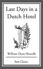 Last Days in a Dutch Hotel - From 'Literature and Life' ebook by William Dean Howells
