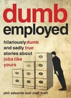 Dumbemployed - Hilariously Dumb and Sadly True Stories about Jobs Like Yours ebook by Phil Edwards, Matt Kraft