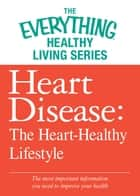 Heart Disease: The Heart-Healthy Lifestyle - The most important information you need to improve your health ebook by Adams Media