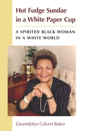 Hot Fudge Sundae in a White Paper Cup - A Spirited Black Woman in a White World ebook by Gwendolyn C Baker