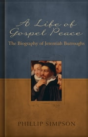 A Life of Gospel Peace - A Biography of Jeremiah Burroughs ebook by Phillip L. Simpson