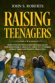 Raising Teenagers: - Positive Parenting, #3 ebook by John S. Roberts