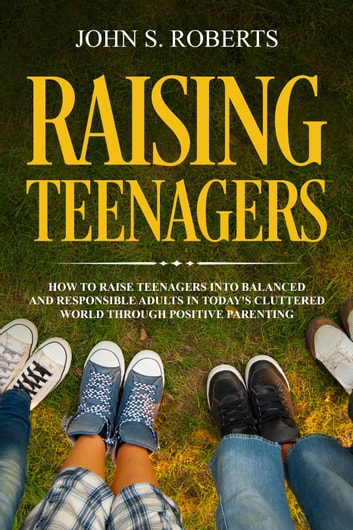 Raising Teenagers: How to Raise Teenagers into Balanced and Responsible Adults in Today's Cluttered World through Positive Parenting - Positive Parenting, #3 ebook by John S. Roberts
