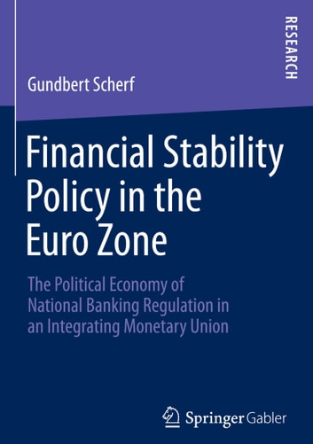 Financial Stability Policy in the Euro Zone - The Political Economy of National Banking Regulation in an Integrating Monetary Union ebook by Gundbert Scherf
