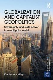 Globalization and Capitalist Geopolitics - Sovereignty and state power in a multipolar world ebook by Daniel Woodley